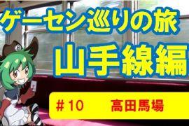 【完結編】山手線ゲーセン巡りの旅⑨高田馬場
