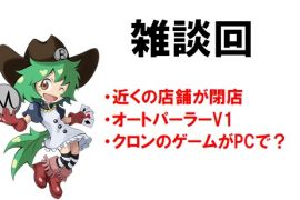 【雑談回】近くの店舗が閉店/オートパーラーV1/クロンのゲームがPCで?