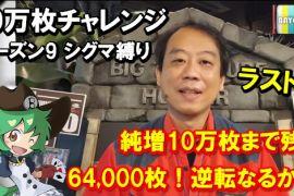 10万枚チャレンジ シーズン9【ラスト】奇跡の大逆転はあるのか!?